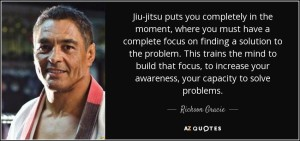 quote-jiu-jitsu-puts-you-completely-in-the-moment-where-you-must-have-a-complete-focus-on-rickson-gracie-102-47-71 (1)